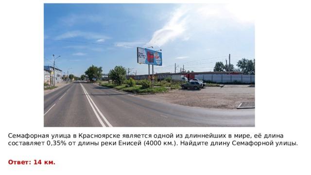 Семафорная улица в Красноярске является одной из длиннейших в мире, её длина составляет 0,35% от длины реки Енисей (4000 км.). Найдите длину Семафорной улицы. Ответ: 14 км.