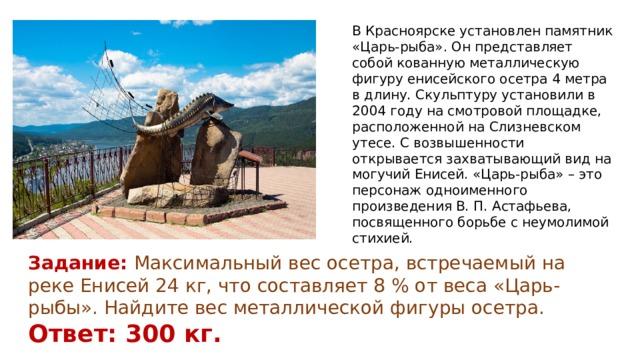 В Красноярске установлен памятник «Царь-рыба». Он представляет собой кованную металлическую фигуру енисейского осетра 4 метра в длину. Скульптуру установили в 2004 году на смотровой площадке, расположенной на Слизневском утесе. С возвышенности открывается захватывающий вид на могучий Енисей. «Царь-рыба» – это персонаж одноименного произведения В. П. Астафьева, посвященного борьбе с неумолимой стихией. Задание: Максимальный вес осетра, встречаемый на реке Енисей 24 кг, что составляет 8 % от веса «Царь-рыбы». Найдите вес металлической фигуры осетра. Ответ: 300 кг.
