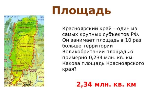Площадь Красноярский край – один из самых крупных субъектов РФ. Он занимает площадь в 10 раз больше территории Великобритании площадью примерно 0,234 млн. кв. км. Какова площадь Красноярского края?  2,34 млн. кв. км
