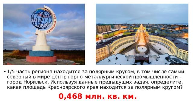 1/5 часть региона находится за полярным кругом, в том числе самый северный в мире центр горно-металлургической промышленности – город Норильск. Используя данные предыдущих задач, определите, какая площадь Красноярского края находится за полярным кругом?