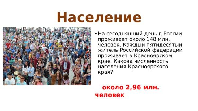 Население На сегодняшний день в России проживает около 148 млн. человек. Каждый пятидесятый житель Российской федерации проживает в Красноярском крае. Какова численность населения Красноярского края?  около 2,96 млн. человек