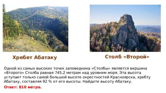 Столб «Второй» Хребет Абатаку Одной из самых высоких точек заповедника «Столбы» является вершина «Второго» Столба равная 745,2 метрам над уровнем моря. Эта высота уступает только самой большой высоте окрестностей Красноярска, хребту Абатаку, составляя 92 % от его высоты. Найдите высоту Абатаку. Ответ: 810 метра.
