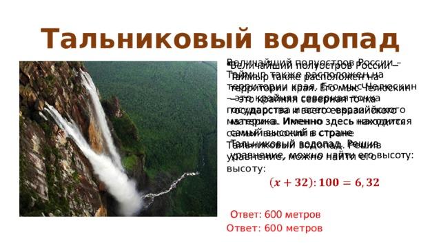 Тальниковый водопад Величайший полуостров России – Таймыр также расположен на территории края. Его мыс Челюскин – это крайняя северная точка государства и всего евразийского материка. Именно здесь находится самый высокий в стране Тальниковый водопад. Решив уравнение, можно найти его высоту:    Ответ: 600 метров