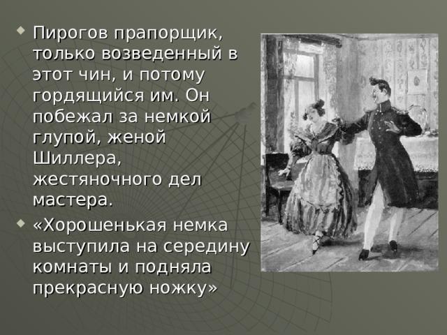 Пирогов прапорщик, только возведенный в этот чин, и потому гордящийся им. Он побежал за немкой глупой, женой Шиллера, жестяночного дел мастера. «Хорошенькая немка выступила на середину комнаты и подняла прекрасную ножку»