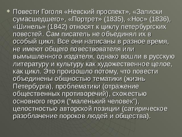"""Повести Гоголя «Невский проспект», «Записки сумасшедшего», «Портрет» (1835), «Нос» (1836), «Шинель» (1842) относят к циклу петербургских повестей. Сам писатель не объединял их в особый цикл. Все они написаны в разное время, не имеют общего повествователя или вымышленного издателя, однако вошли в русскую литературу и культуру как художественное целое, как цикл. Это произошло потому, что повести объединены общностью тематики (жизнь Петербурга), проблематики (отражение общественных противоречий), схожестью основного героя (""""маленький человек""""), целостностью авторской позиции (сатирическое разоблачение пороков людей и общества)."""