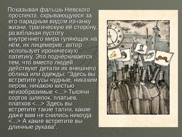 """Показывая фальшь Невского проспекта, скрывающуюся за его парадным видом изнанку жизни, трагическую её сторону, разоблачая пустоту внутреннего мира гуляющих на нём, их лицемерие, автор использует ироническую патетику. Это подчёркивается тем, что вместо людей действуют детали их внешнего облика или одежды: """"Здесь вы встретите усы чудные, никаким пером, никакою кистью неизобразимые  Тысячи сортов шляпок, платьев, платков  Здесь вы встретите такие талии, какие даже вам не снились никогда  А какие встретите вы длинные рукава""""."""