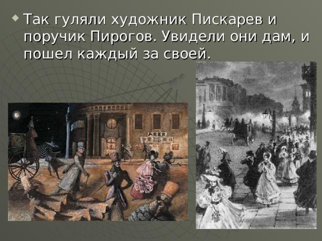 Так гуляли художник Пискарев и поручик Пирогов. Увидели они дам, и пошел каждый за своей.