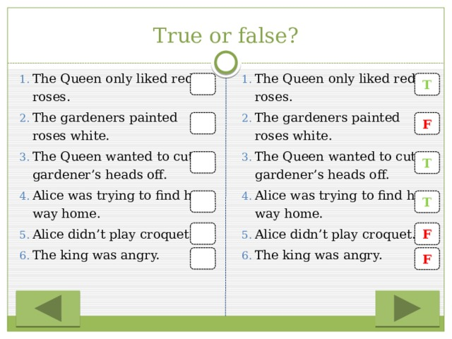 True or false? The Queen only liked red roses. The gardeners painted roses white. The Queen wanted to cut gardener's heads off. Alice was trying to find her way home. Alice didn't play croquet. The king was angry. The Queen only liked red roses. The gardeners painted roses white. The Queen wanted to cut gardener's heads off. Alice was trying to find her way home. Alice didn't play croquet. The king was angry. T F T T F F
