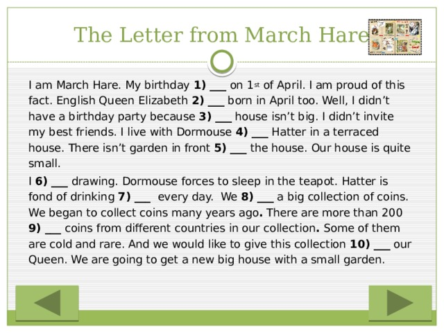 The Letter from March Hare   I am March Hare. My birthday 1) ___ on 1 st  of April. I am proud of this fact. English Queen Elizabeth 2) ___ born in April too. Well, I didn't have a birthday party because 3) ___ house isn't big. I didn't invite my best friends. I live with Dormouse 4) ___ Hatter in a terraced house. There isn't garden in front 5) ___ the house. Our house is quite small.   I 6) ___ drawing. Dormouse forces to sleep in the teapot. Hatter is fond of drinking 7) ___ every day. We 8) ___ a big collection of coins. We began to collect coins many years ago . There are more than 200 9) ___ coins from different countries in our collection . Some of them are cold and rare. And we would like to give this collection 10) ___ our Queen. We are going to get a new big house with a small garden.