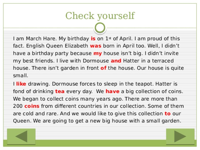 Check yourself   I am March Hare. My birthday is  on 1 st of April. I am proud of this fact. English Queen Elizabeth was born in April too. Well, I didn't have a birthday party because my house isn't big. I didn't invite my best friends. I live with Dormouse and Hatter in a terraced house. There isn't garden in front of the house. Our house is quite small.   I like drawing. Dormouse forces to sleep in the teapot. Hatter is fond of drinking tea every day.We have a big collection of coins. We began to collect coins many years ago. There are more than 200 coins from different countries in our collection. Some of them are cold and rare. And we would like to give this collection to our Queen. We are going to get a new big house with a small garden.