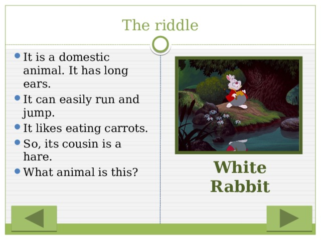 The riddle It is a domestic animal. It has long ears. It can easily run and jump. It likes eating carrots. So, its cousin is a hare. What animal is this? White Rabbit