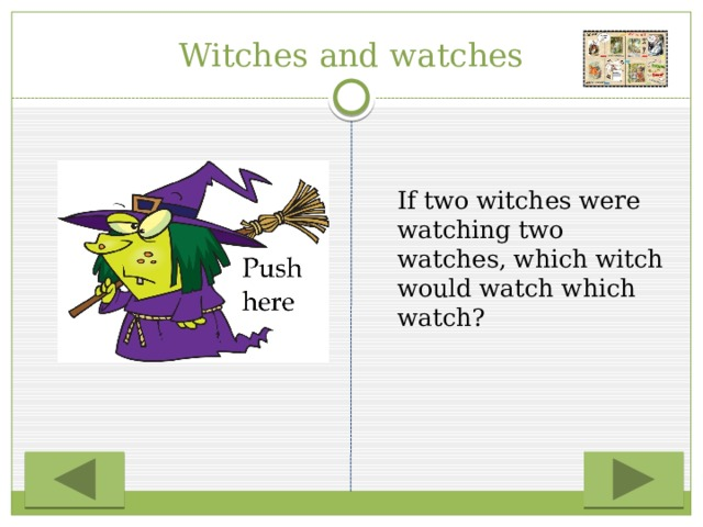 Witches and watches  If two witches were watching two watches, which witch would watch which watch?