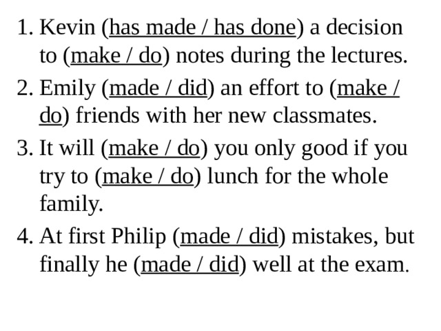 Kevin ( has made / has done ) a decision to ( make / do ) notes during the lectures. Emily ( made / did ) an effort to ( make / do ) friends with her new classmates. It will ( make / do ) you only good if you try to ( make / do ) lunch for the whole family. At first Philip ( made / did ) mistakes, but finally he ( made / did