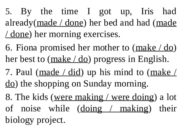 5. By the time I got up, Iris had already( made / done ) her bed and had ( made / done ) her morning exercises. 6.  Fiona promised her mother to ( make / do ) her best to ( make / do ) progress in English. 7. Paul ( made / did ) up his mind to ( make / do ) the shopping on Sunday morning. 8. The kids ( were making / were doing ) a lot of noise while ( doing / making ) their biology project.