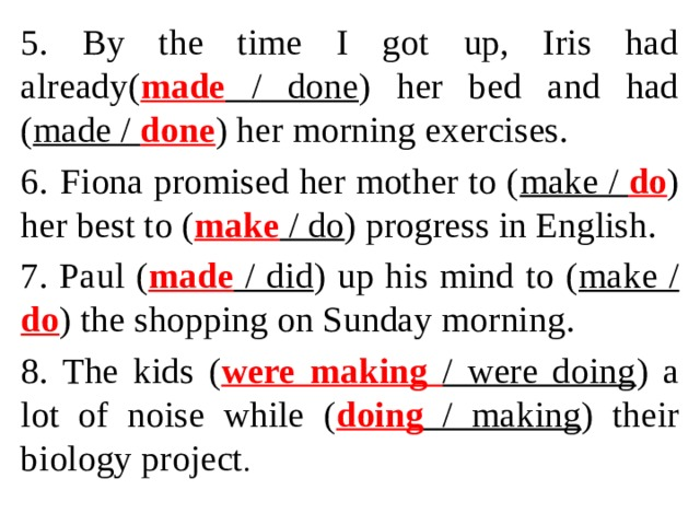 5. By the time I got up, Iris had already( made / done ) her bed and had ( made / done ) her morning exercises. 6.  Fiona promised her mother to ( make / do ) her best to ( make / do ) progress in English. 7. Paul ( made / did ) up his mind to ( make / do ) the shopping on Sunday morning. 8. The kids ( were making / were doing ) a lot of noise while ( doing / making ) their biology project .