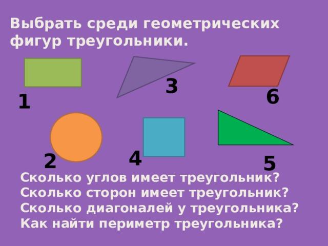 Выбрать среди геометрических фигур треугольники. 3 6 1 4 2 5 Сколько углов имеет треугольник? Сколько сторон имеет треугольник? Сколько диагоналей у треугольника? Как найти периметр треугольника?