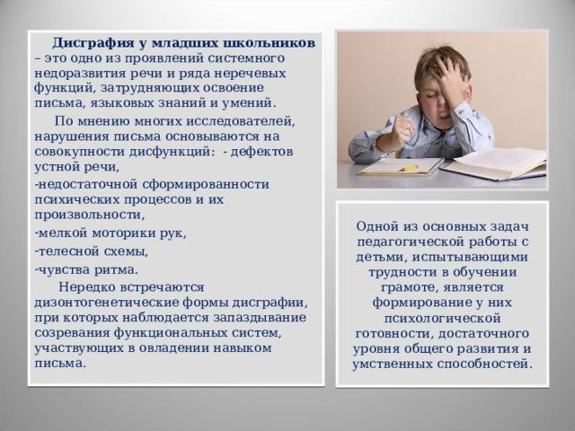 Дисграфия у младших школьников – это одно из проявлений системного недоразвития речи и ряда неречевых функций, затрудняющих освоение письма, языковых знаний и умений.  По мнению многих исследователей, нарушения письма основываются на совокупности дисфункций: - дефектов устной речи, недостаточной сформированности психических процессов и их произвольности, мелкой моторики рук, телесной схемы, чувства ритма.  Нередко встречаются дизонтогенетические формы дисграфии, при которых наблюдается запаздывание созревания функциональных систем, участвующих в овладении навыком письма. Одной из основных задач педагогической работы с детьми, испытывающими трудности в обучении грамоте, является формирование у них психологической готовности, достаточного уровня общего развития и умственных способностей.