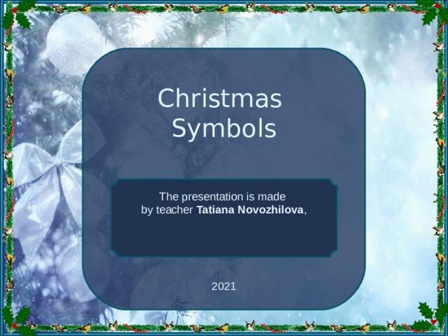Christmas Symbols The presentation is made by teacher Tatiana Novozhilova , 20 21