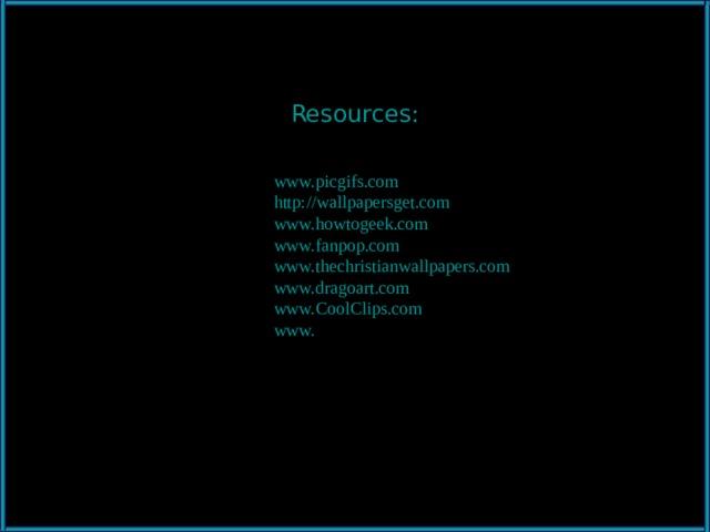 Resources: www. picgifs.com http://wallpapersget.com  www. howtogeek.com  www. fanpop.com  www.thechristianwallpapers.com www.dragoart.com www.CoolClips.com www. cityvilleinfo.com  www. bestemorsimports.com  www. berzsenyi.net   www. animated-gifs.gifmania.co.il  http://clipartmountain.com www. graphicsfactory.com