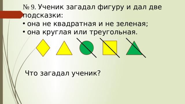 № 9. Ученик загадал фигуру и дал две подсказки: она не квадратная и не зеленая; она круглая или треугольная. Что загадал ученик?