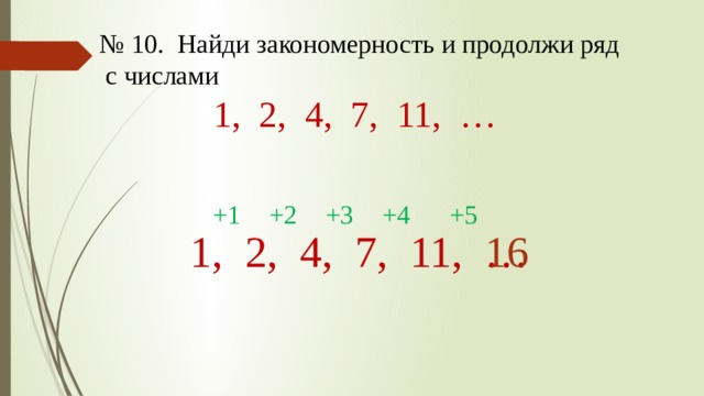 № 10. Найди закономерность и продолжи ряд  с числами 1, 2, 4, 7, 11, … +1 +2 +3 +4 +5 1, 2, 4, 7, 11, … 16