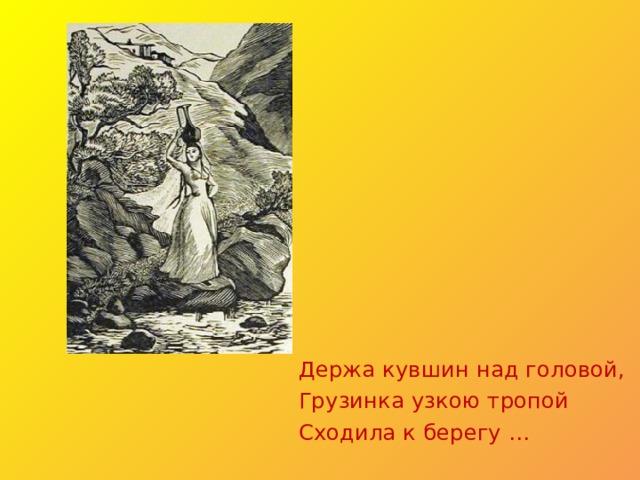 Держа кувшин над головой, Грузинка узкою тропой Сходила к берегу …
