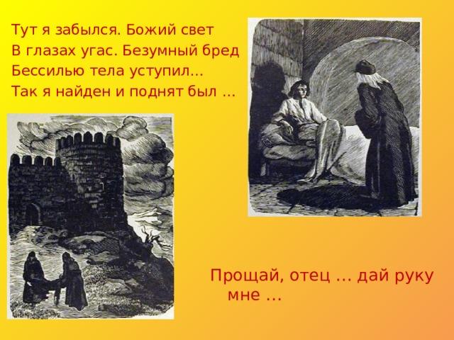 Тут я забылся. Божий свет В глазах угас. Безумный бред Бессилью тела уступил… Так я найден и поднят был … Прощай, отец … дай руку мне …