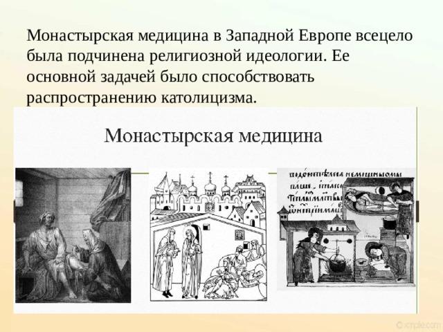 Монастырская медицина в Западной Европе всецело была подчинена религиозной идеологии. Ее основной задачей было способствовать распространению католицизма.