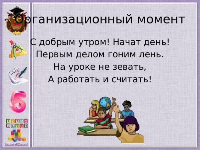 Организационный момент С добрым утром! Начат день! Первым делом гоним лень. На уроке не зевать, А работать и считать!