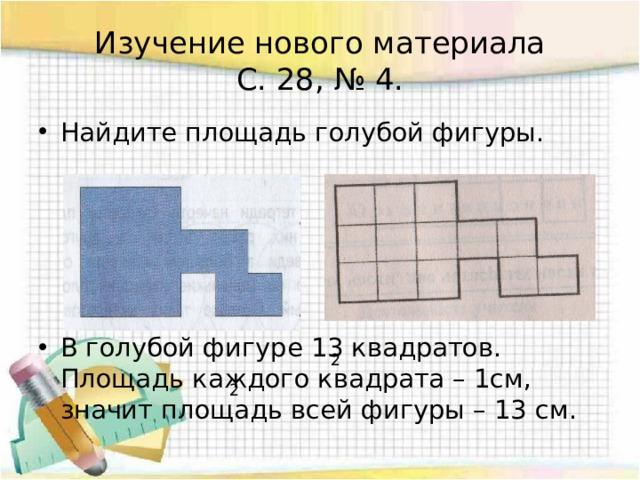 Изучение нового материала  С. 28, № 4. Найдите площадь голубой фигуры. В голубой фигуре 13 квадратов. Площадь каждого квадрата – 1см, значит площадь всей фигуры – 13 см. 2 2