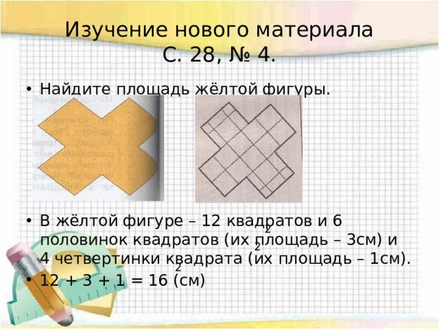 Изучение нового материала  С. 28, № 4. Найдите площадь жёлтой фигуры. В жёлтой фигуре – 12 квадратов и 6 половинок квадратов (их площадь – 3см) и 4 четвертинки квадрата (их площадь – 1см). 12 + 3 + 1 = 16 (см) 2 2 2