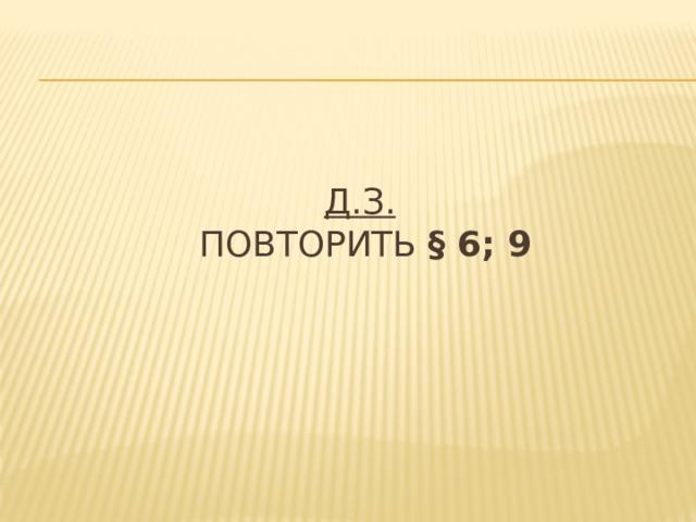 Д.З.   повторить § 6; 9