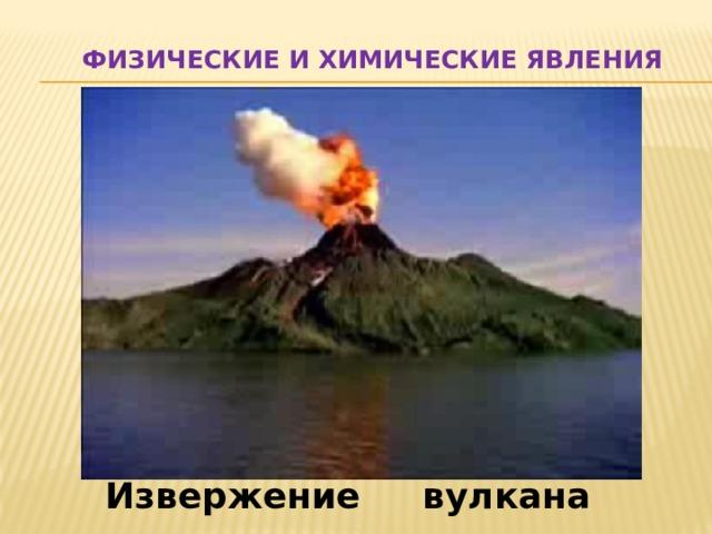 Физические и химические явления Извержение вулкана
