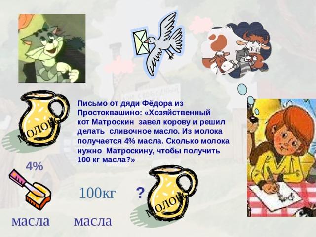 молоко молоко Письмо от дяди Фёдора из Простоквашино: «Хозяйственный кот Матроскин завел корову и решил делать сливочное масло. Из молока получается 4% масла. Сколько молока нужно Матроскину, чтобы получить 100 кг масла?» 4% 100кг ? масла масла