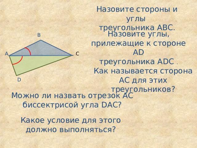 Назовите стороны и углы треугольника АВС. Назовите углы, прилежащие к стороне А D треугольника А D С . В А С Как называется сторона АС для этих треугольников? D Можно ли назвать отрезок АС биссектрисой угла D АС? Какое условие для этого должно выполняться?