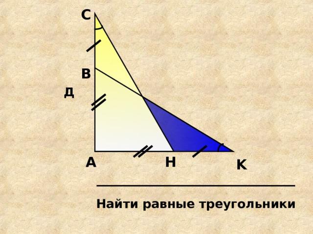 С В Д H А K Найти равные треугольники