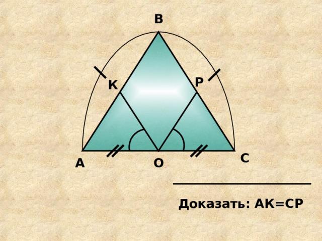 В Р К С А О Доказать: АК=СР