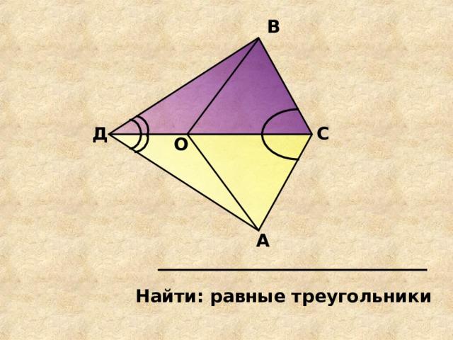 В Д С О А Найти: равные треугольники
