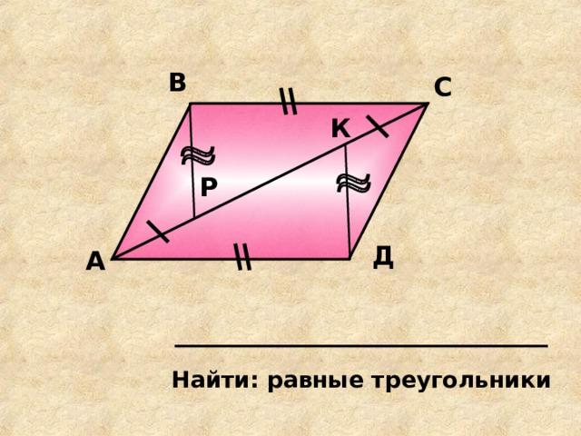 В С К Р Д А Найти: равные треугольники