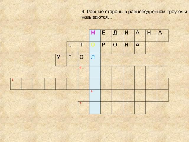 4. Равные стороны в равнобедренном треугольнике называются… 5 С У Т Г М Е О О Д 4 Р Л  О И Н А 6 7 А Н  А