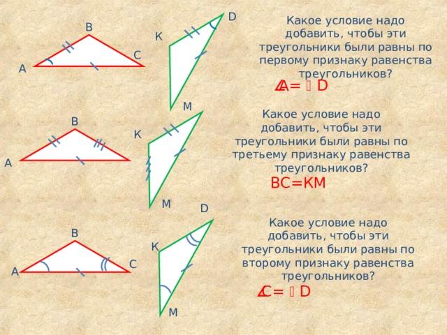 D Какое условие надо добавить, чтобы эти треугольники были равны по первому признаку равенства треугольников? В К С А  A=  D M Какое условие надо добавить, чтобы эти треугольники были равны по третьему признаку равенства треугольников? В К А ВС=КМ M D Какое условие надо добавить, чтобы эти треугольники были равны по второму признаку равенства треугольников? В К С А  С =  D M