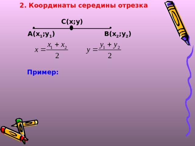 2. Координаты середины отрезка С(х;у)    А(х 1 ;у 1 ) В(х 2 ;у 2 ) Пример: