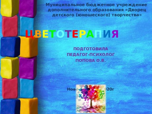 Муниципальное бюджетное учреждение дополнительного образования «Дворец детского (юношеского) творчества» Ц В Е Т О Т Е Р А П И Я ПОДГОТОВИЛА  ПЕДАГОГ-ПСИХОЛОГ ПОПОВА О.В. Новомосковск,2020г