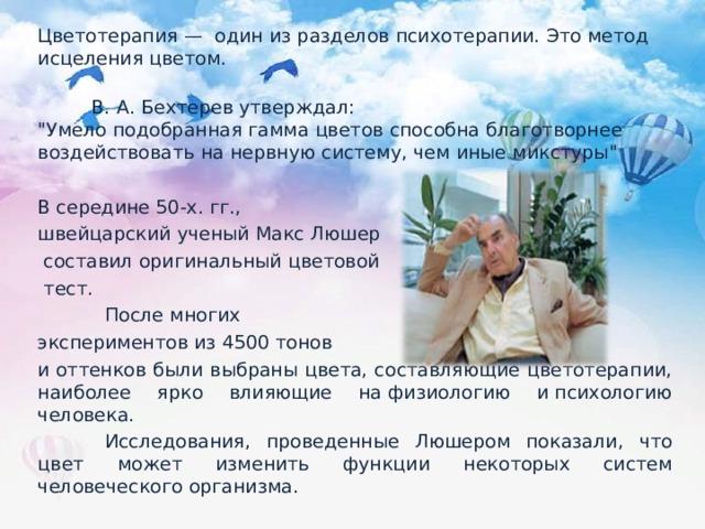 Цветотерапия— один изразделов психотерапии. Это метод исцеления цветом.   В. А. Бехтерев утверждал: