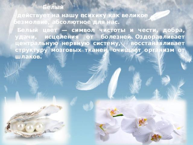 Белый   - действует на нашу психику как великое безмолвие, абсолютное для нас.   Белый цвет — символ чистоты и чести, добра, удачи, исцеления от болезней.Оздоравливает центральную нервную систему, восстанавливает структуру мозговых тканей, очищает организм от шлаков.