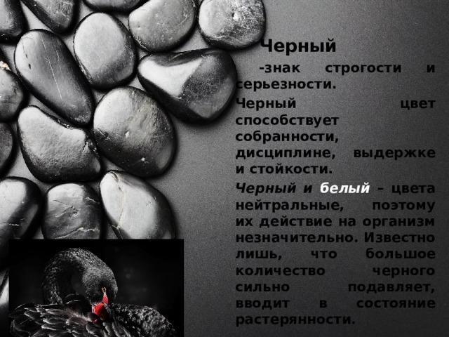 Черный   -знак строгости и серьезности.   Черный цвет способствует собранности, дисциплине, выдержке и стойкости.   Черный и белый  – цвета нейтральные, поэтому их действие на организм незначительно. Известно лишь, что большое количество черного сильно подавляет, вводит в состояние растерянности .