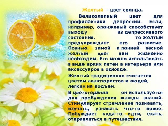 Желтый - цвет солнца.    Великолепный цвет для профилактики депрессий. Если, например, оранжевый способствует выходу издепрессивного состояния, тожелтый предупреждает его развитие. Осенью, зимой иранней весной желтый цвет нам жизненно необходим. Его можно использовать ввиде ярких пятен винтерьере или аксессуаров водежде.   Желтый традиционно считается цветом авантюристов илюдей, легких наподъем.   В цветотерапии ониспользуется для пробуждения жажды знаний. Стимулирует стремление познавать, изучать, узнавать что-то новое. Побуждает куда-то идти, ехать, отправляться впутешествия.