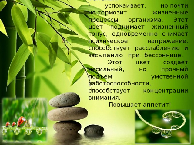 Зеленый  - успокаивает, нопочти нетормозит жизненные процессы организма.  Этот цвет поднимает жизненный тонус, одновременно снимает психическое напряжение, способствует расслаблению и засыпанию при бессоннице.   Этот цвет создает несильный, но прочный подъем умственной работоспособности, способствует концентрации внимания.  Повышает аппетит!