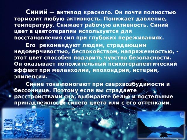 Синий — антипод красного. Онпочти полностью тормозит любую активность. Понижает давление, температуру. Снижает рабочую активность. Синий цвет в цветотерапии используется для восстановления сил при глубоких переживаниях.   Его рекомендуют людям, страдающим недоверчивостью, беспокойством, напряженностью, - этот цвет способен подарить чувство безопасности. Он оказывает положительный психотерапевтический эффект при меланхолии, ипохондрии, истерии, эпилепсии.   Синие тона помогают при сверхвозбудимости и бессоннице. Поэтому если вы страдаете расстройствами сна, выбирайте белье и постельные принадлежности синего цвета или с его оттенками .