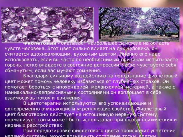 Фиолетовый - оказывает наибольшее действие на область чувств человека. Этот цвет сильно влияет на дух человека, он считается вдохновляющим, духовным цветом. Именно его надо использовать, если вы часто по необъяснимым причинам испытываете горечь, легко впадаете в состояние депрессии, часто чувствуете себя обманутым, если вас мучают сомнения.   Благодаря сильному воздействию на подсознание фиолетовый цвет может помочь человеку избавиться от глубинных страхов. Он помогает бороться с ипохондрией, меланхолией, истерией, а также с маниакально-депрессивными состояниями.он воплощает в себе взаимосвязь покоя и движения.   В цветотерапии используются его успокаивающие и одновременно очищающие и укрепляющие свойства. Фиолетовый цвет благотворно действует на истощенную нервную систему, нормализует сон и может быть использован при любых психических и нервных расстройствах.   При передозировке фиолетового цвета происходит угнетение нервной системы, может возникнуть состояние тоски, апатии .